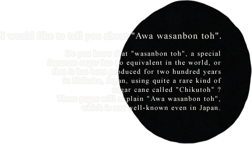 I would like to tell you about Awa wasanbon toh. Do you know that wasanbon toh, a special Japanese sugar has no equivalent in the world, or that it has been produced for two hundred years in Shikoku, Japan, using quite a rare kind of sugar cane called Chikutoh ? These pages will explain Awa wasanbon toh, which is not well-known even in Japan.